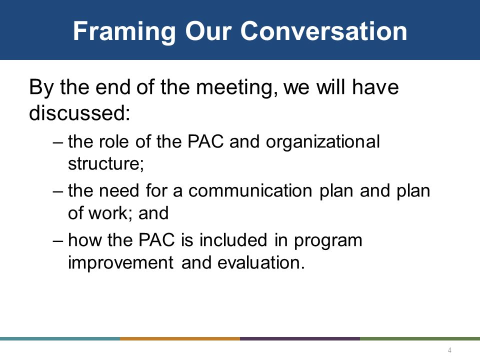 Framing Our Conversation By the end of the meeting, we will have discussed: –the role of the PAC and organizational structure; –the need for a communication plan and plan of work; and –how the PAC is included in program improvement and evaluation.