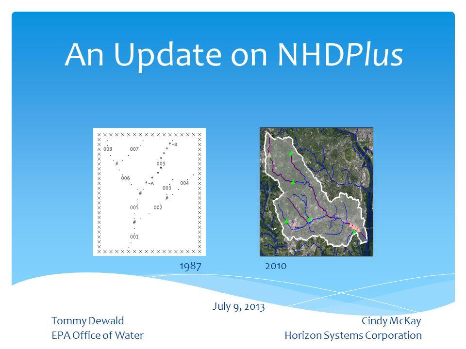 An Update on NHDPlus July 9, 2013 Tommy Dewald Cindy McKay EPA Office of WaterHorizon Systems Corporation 19872010