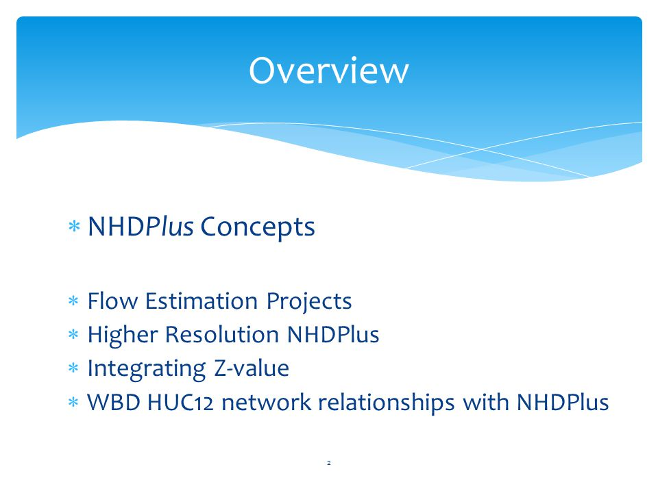  NHDPlus Concepts  Flow Estimation Projects  Higher Resolution NHDPlus  Integrating Z-value  WBD HUC12 network relationships with NHDPlus Overview 2
