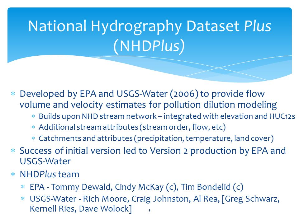  Developed by EPA and USGS-Water (2006) to provide flow volume and velocity estimates for pollution dilution modeling  Builds upon NHD stream network – integrated with elevation and HUC12s  Additional stream attributes (stream order, flow, etc)  Catchments and attributes (precipitation, temperature, land cover)  Success of initial version led to Version 2 production by EPA and USGS-Water  NHDPlus team  EPA - Tommy Dewald, Cindy McKay (c), Tim Bondelid (c)  USGS-Water - Rich Moore, Craig Johnston, Al Rea, [Greg Schwarz, Kernell Ries, Dave Wolock] National Hydrography Dataset Plus (NHDPlus) 5