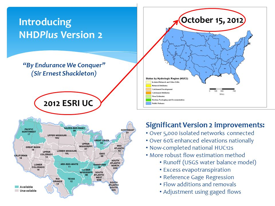 Introducing NHDPlus Version 2 Significant Version 2 improvements: Over 5,000 isolated networks connected Over 60% enhanced elevations nationally Now-completed national HUC12s More robust flow estimation method Runoff (USGS water balance model) Excess evapotranspiration Reference Gage Regression Flow additions and removals Adjustment using gaged flows By Endurance We Conquer (Sir Ernest Shackleton) 8 2012 ESRI UC October 15, 2012