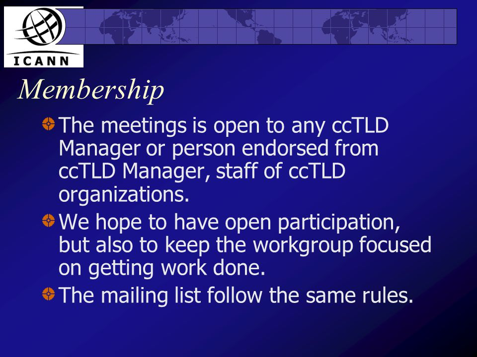 Membership The meetings is open to any ccTLD Manager or person endorsed from ccTLD Manager, staff of ccTLD organizations.