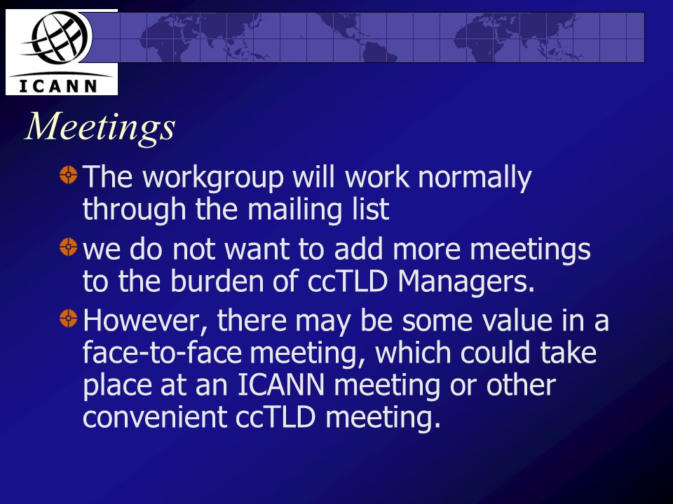 Meetings The workgroup will work normally through the mailing list we do not want to add more meetings to the burden of ccTLD Managers.
