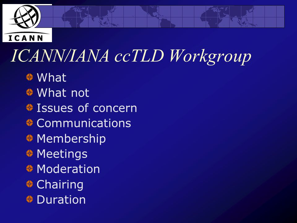 ICANN/IANA ccTLD Workgroup What What not Issues of concern Communications Membership Meetings Moderation Chairing Duration