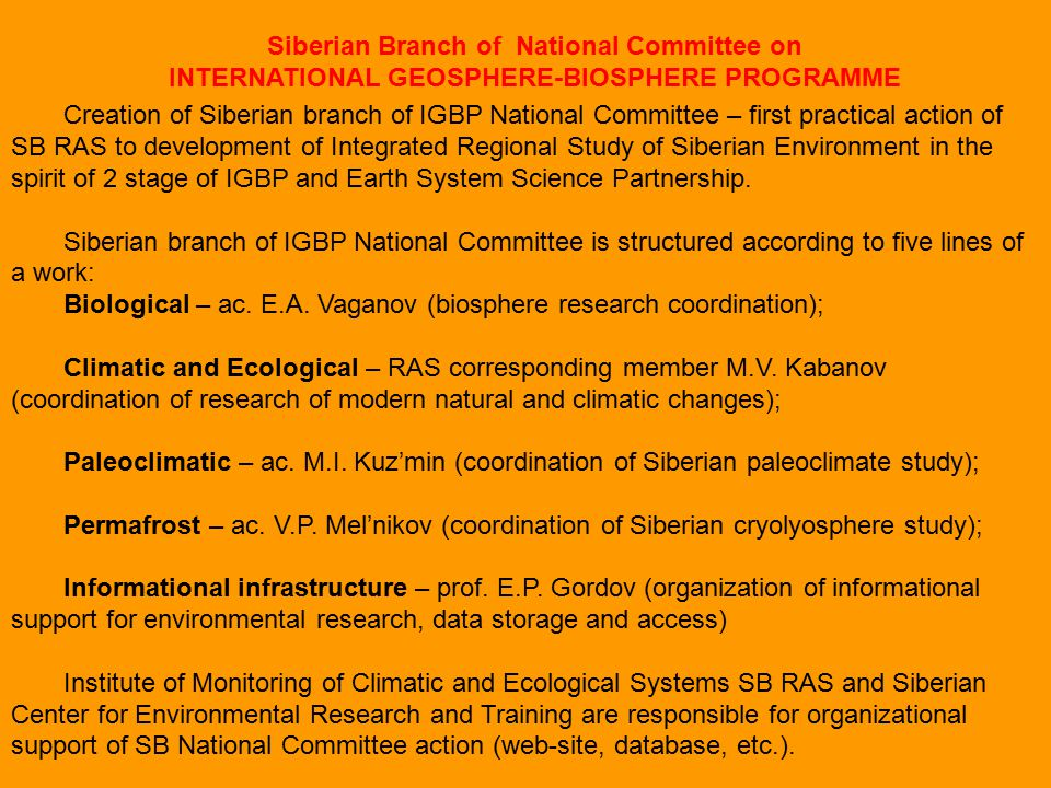 Siberian Branch of National Committee on INTERNATIONAL GEOSPHERE-BIOSPHERE PROGRAMME Creation of Siberian branch of IGBP National Committee – first practical action of SB RAS to development of Integrated Regional Study of Siberian Environment in the spirit of 2 stage of IGBP and Earth System Science Partnership.