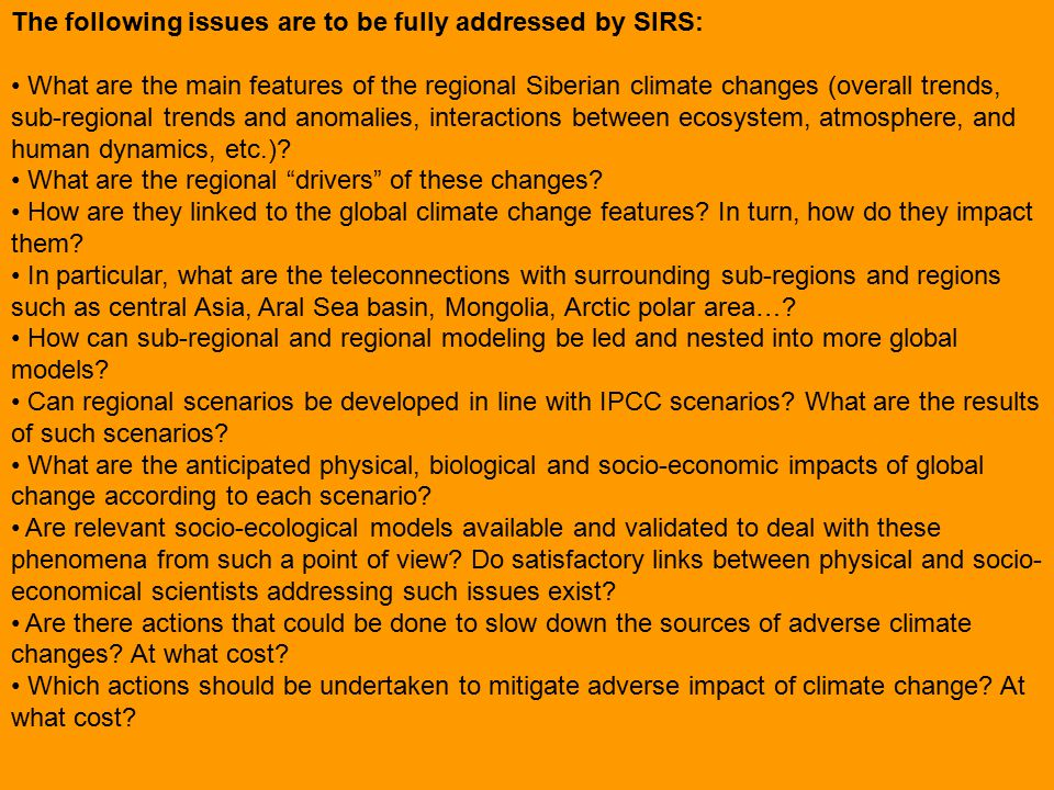 The following issues are to be fully addressed by SIRS: What are the main features of the regional Siberian climate changes (overall trends, sub-regional trends and anomalies, interactions between ecosystem, atmosphere, and human dynamics, etc.).