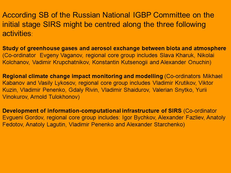 According SB of the Russian National IGBP Committee on the initial stage SIRS might be centred along the three following activities : Study of greenhouse gases and aerosol exchange between biota and atmosphere (Co-ordinator Evgeny Vaganov, regional core group includes Slava Kharuk, Nikolai Kolchanov, Vadimir Krupchatnikov, Konstantin Kutsenogii and Alexander Onuchin) Regional climate change impact monitoring and modelling (Co-ordinators Mikhael Kabanov and Vasily Lykosov, regional core group includes Vladimir Krutikov, Viktor Kuzin, Vladimir Penenko, Gdaly Rivin, Vladimir Shaidurov, Valerian Snytko, Yurii Vinokurov, Arnold Tulokhonov) Development of information-computational infrastructure of SIRS (Co-ordinator Evgueni Gordov, regional core group includes: Igor Bychkov, Alexander Fazliev, Anatoly Fedotov, Anatoly Lagutin, Vladimir Penenko and Alexander Starchenko)