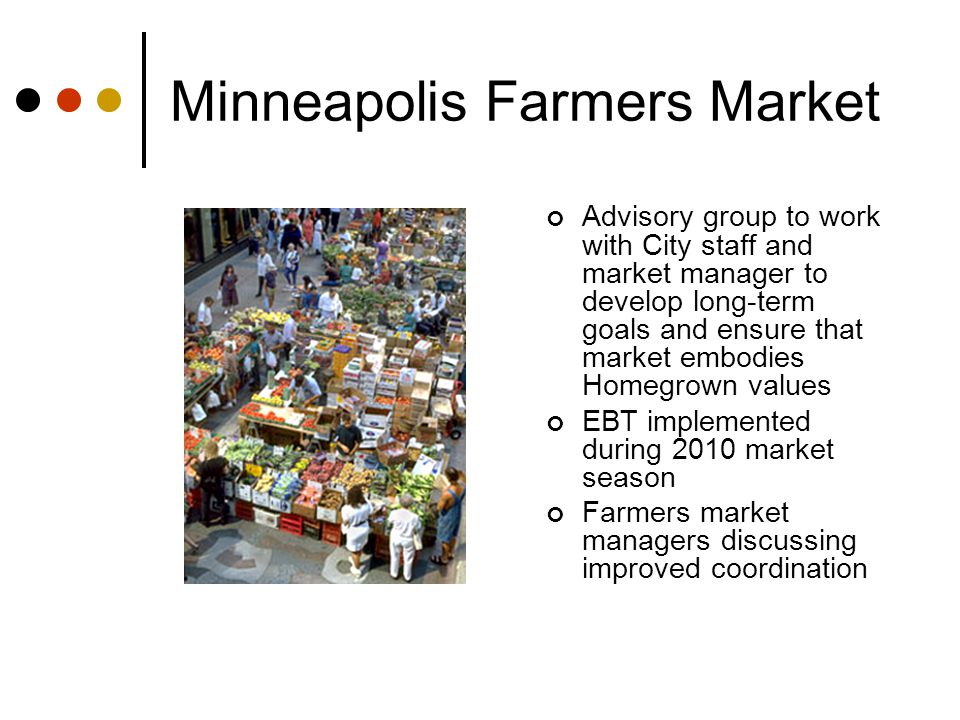 Minneapolis Farmers Market Advisory group to work with City staff and market manager to develop long-term goals and ensure that market embodies Homegrown values EBT implemented during 2010 market season Farmers market managers discussing improved coordination