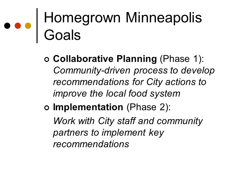 Homegrown Minneapolis Goals Collaborative Planning (Phase 1): Community-driven process to develop recommendations for City actions to improve the local food system Implementation (Phase 2): Work with City staff and community partners to implement key recommendations