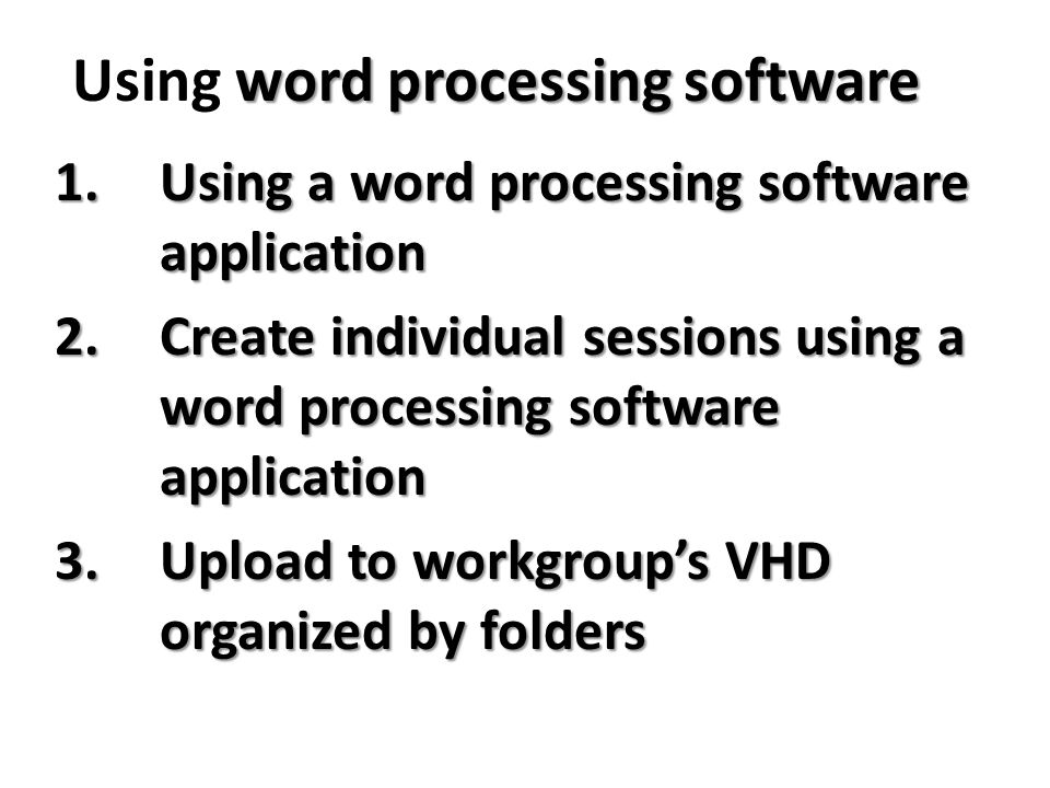 1.Using a word processing software application 2.Create individual sessions using a word processing software application 3.Upload to workgroup's VHD organized by folders word processing software Using word processing software