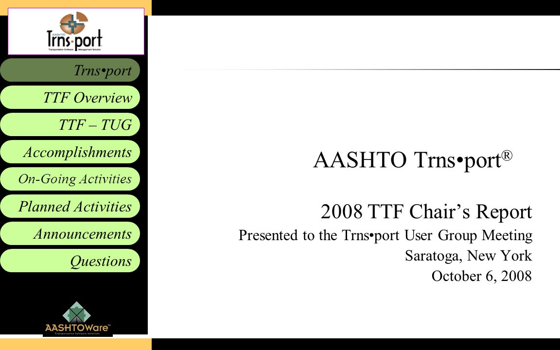 Accomplishments Planned Activities Announcements Questions TTF – TUG Trnsport On-Going Activities TTF Overview AASHTO Trnsport ® 2008 TTF Chair's Repo