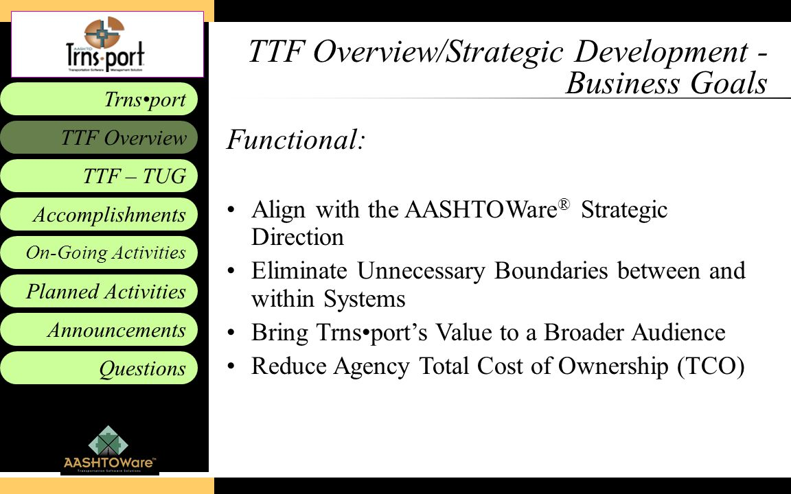 Accomplishments Planned Activities Announcements Questions TTF – TUG Trnsport On-Going Activities TTF Overview TTF Overview/Strategic Development - Business Goals Functional: Align with the AASHTOWare ® Strategic Direction Eliminate Unnecessary Boundaries between and within Systems Bring Trnsport's Value to a Broader Audience Reduce Agency Total Cost of Ownership (TCO)