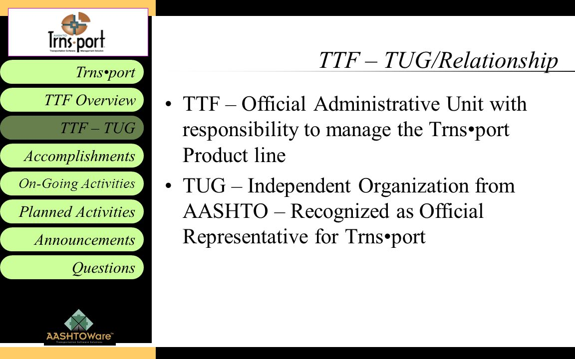 Accomplishments Planned Activities Announcements Questions TTF – TUG Trnsport On-Going Activities TTF Overview TTF – TUG/Relationship TTF – Official Administrative Unit with responsibility to manage the Trnsport Product line TUG – Independent Organization from AASHTO – Recognized as Official Representative for Trnsport