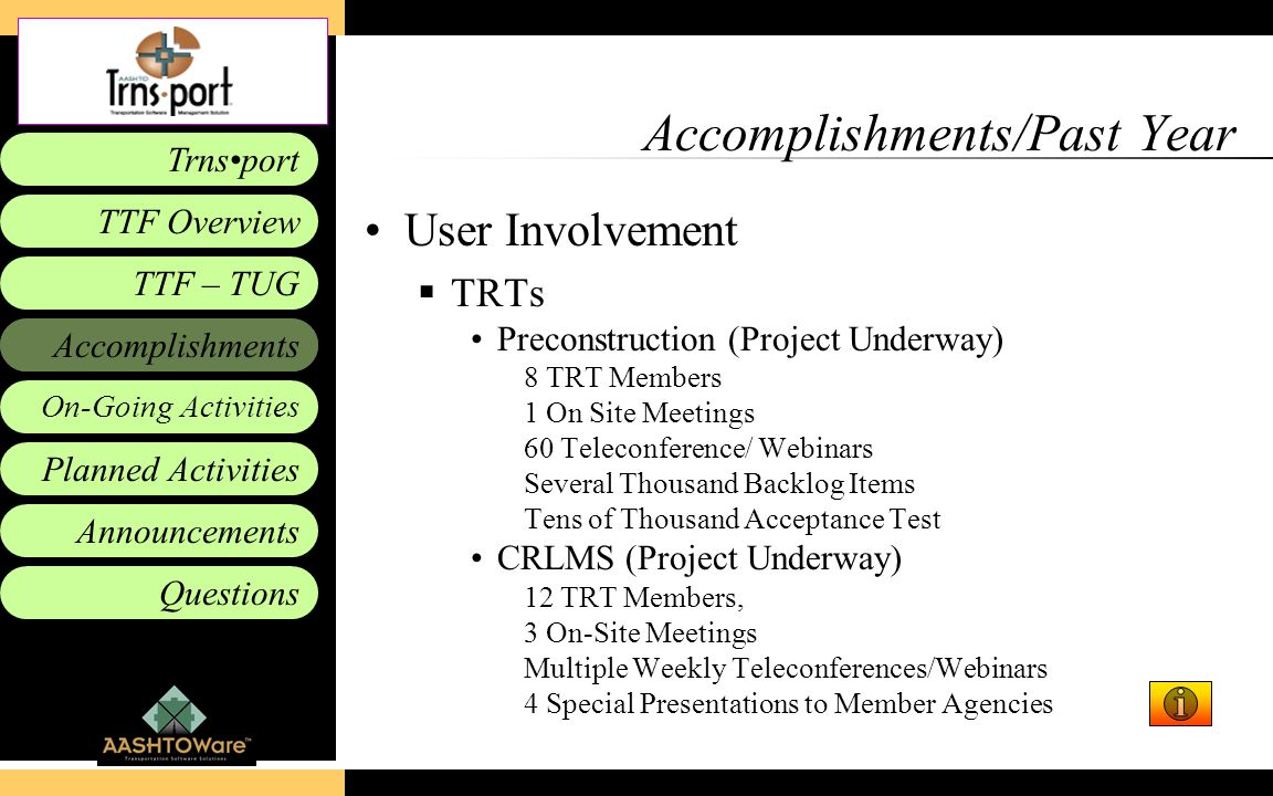 Accomplishments Planned Activities Announcements Questions TTF – TUG Trnsport On-Going Activities TTF Overview Accomplishments/Past Year User Involvement  TRTs Preconstruction (Project Underway) 8 TRT Members 1 On Site Meetings 60 Teleconference/ Webinars Several Thousand Backlog Items Tens of Thousand Acceptance Test CRLMS (Project Underway) 12 TRT Members, 3 On-Site Meetings Multiple Weekly Teleconferences/Webinars 4 Special Presentations to Member Agencies