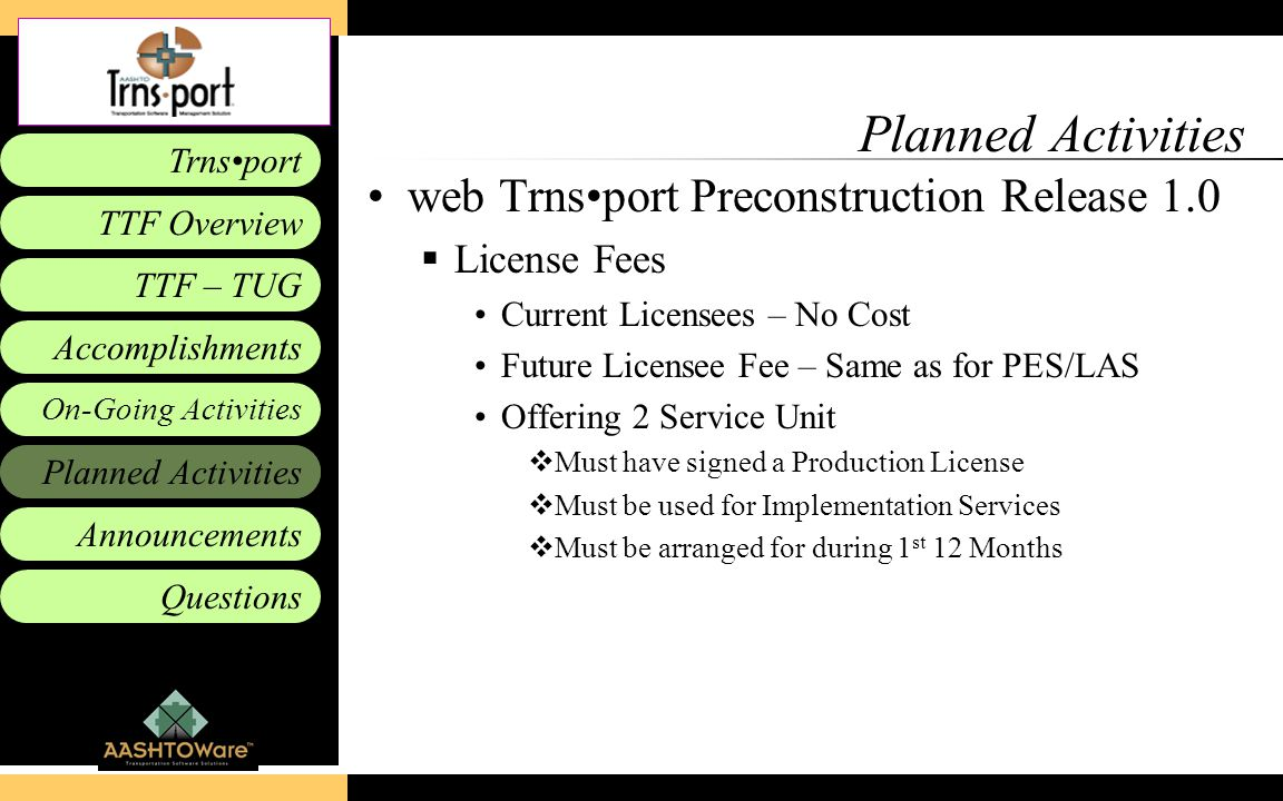 Accomplishments Planned Activities Announcements Questions TTF – TUG Trnsport On-Going Activities TTF Overview Planned Activities web Trnsport Preconstruction Release 1.0  License Fees Current Licensees – No Cost Future Licensee Fee – Same as for PES/LAS Offering 2 Service Unit  Must have signed a Production License  Must be used for Implementation Services  Must be arranged for during 1 st 12 Months