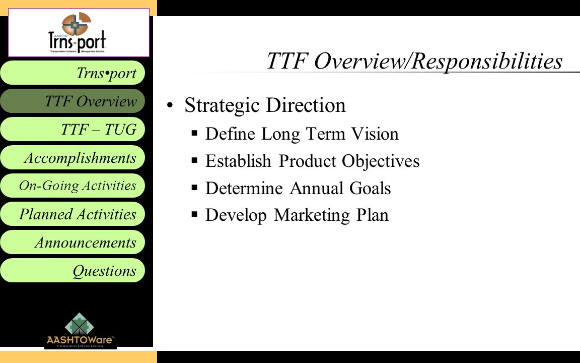 Accomplishments Planned Activities Announcements Questions TTF – TUG Trnsport On-Going Activities TTF Overview TTF Overview/Responsibilities Strategic Direction  Define Long Term Vision  Establish Product Objectives  Determine Annual Goals  Develop Marketing Plan