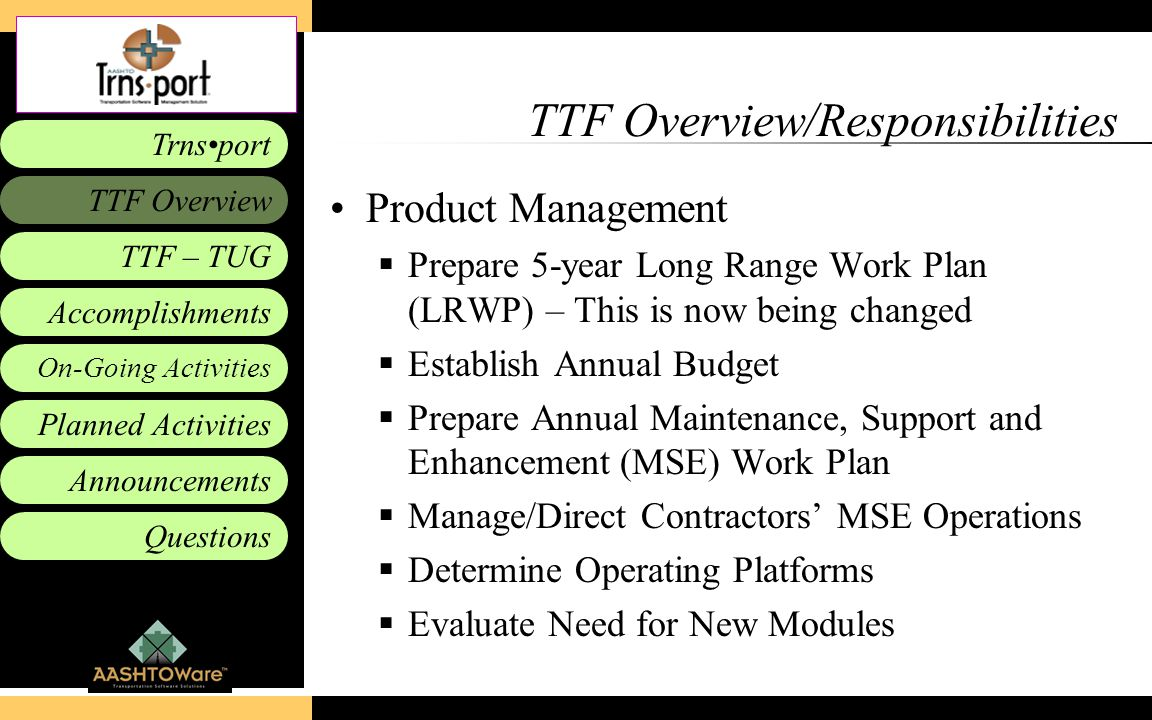 Accomplishments Planned Activities Announcements Questions TTF – TUG Trnsport On-Going Activities TTF Overview TTF Overview/Responsibilities Product Management  Prepare 5-year Long Range Work Plan (LRWP) – This is now being changed  Establish Annual Budget  Prepare Annual Maintenance, Support and Enhancement (MSE) Work Plan  Manage/Direct Contractors' MSE Operations  Determine Operating Platforms  Evaluate Need for New Modules
