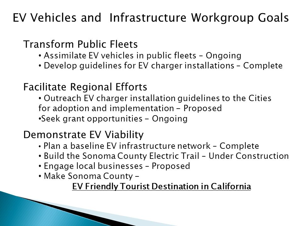 EV Vehicles and Infrastructure Workgroup Goals Facilitate Regional Efforts Outreach EV charger installation guidelines to the Cities for adoption and implementation - Proposed Seek grant opportunities - Ongoing Demonstrate EV Viability Plan a baseline EV infrastructure network – Complete Build the Sonoma County Electric Trail – Under Construction Engage local businesses – Proposed Make Sonoma County - EV Friendly Tourist Destination in California Transform Public Fleets Assimilate EV vehicles in public fleets – Ongoing Develop guidelines for EV charger installations – Complete