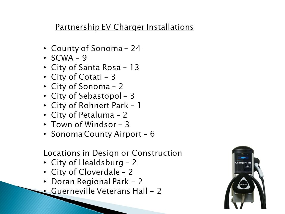 Partnership EV Charger Installations County of Sonoma – 24 SCWA – 9 City of Santa Rosa – 13 City of Cotati – 3 City of Sonoma – 2 City of Sebastopol – 3 City of Rohnert Park – 1 City of Petaluma – 2 Town of Windsor – 3 Sonoma County Airport – 6 Locations in Design or Construction City of Healdsburg – 2 City of Cloverdale – 2 Doran Regional Park – 2 Guerneville Veterans Hall - 2