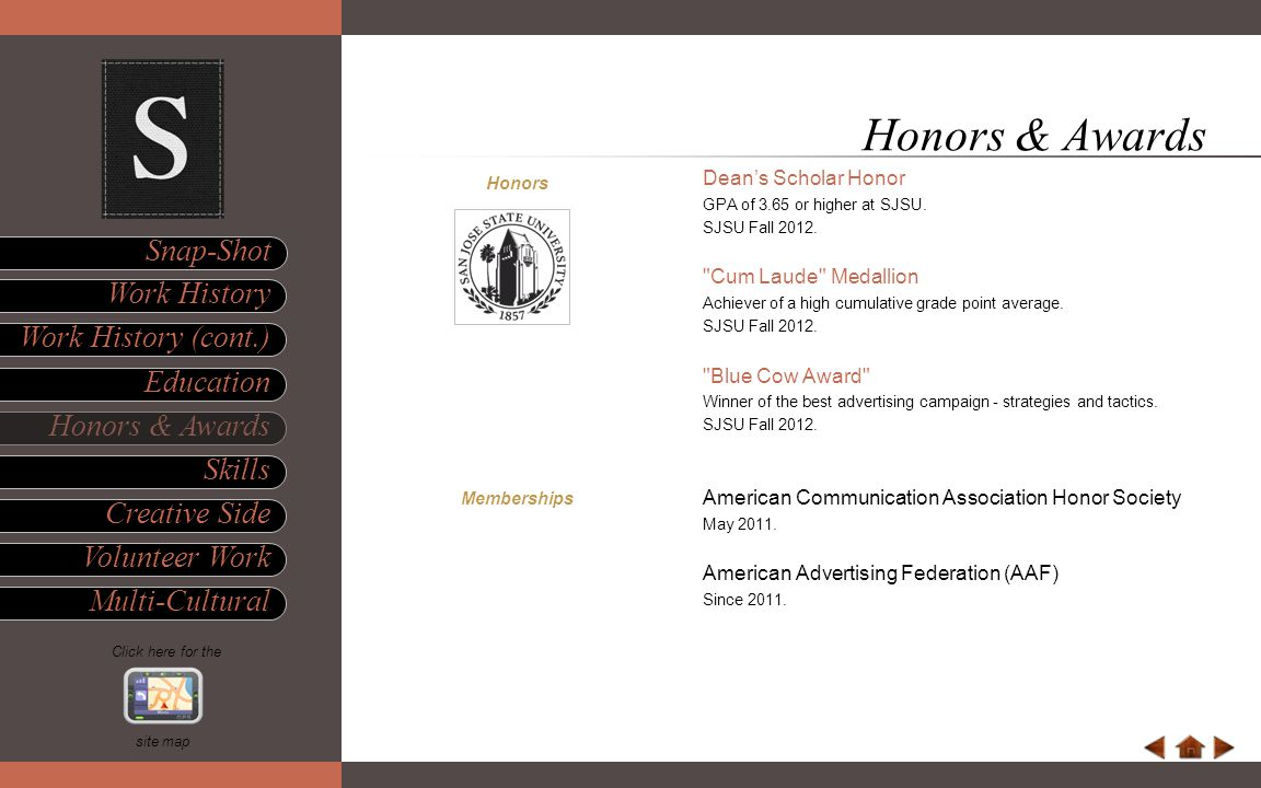 Honors & Awards Skills Multi-Cultural Work History Snap-Shot site map Education Volunteer Work Click here for the Work History (cont.) Creative Side Honors Dean's Scholar Honor GPA of 3.65 or higher at SJSU.