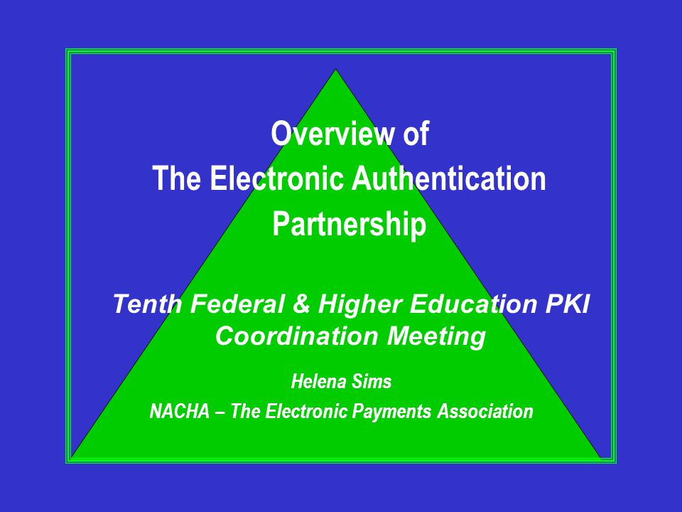 Helena Sims NACHA – The Electronic Payments Association Overview of The Electronic Authentication Partnership Tenth Federal & Higher Education PKI Coordination Meeting