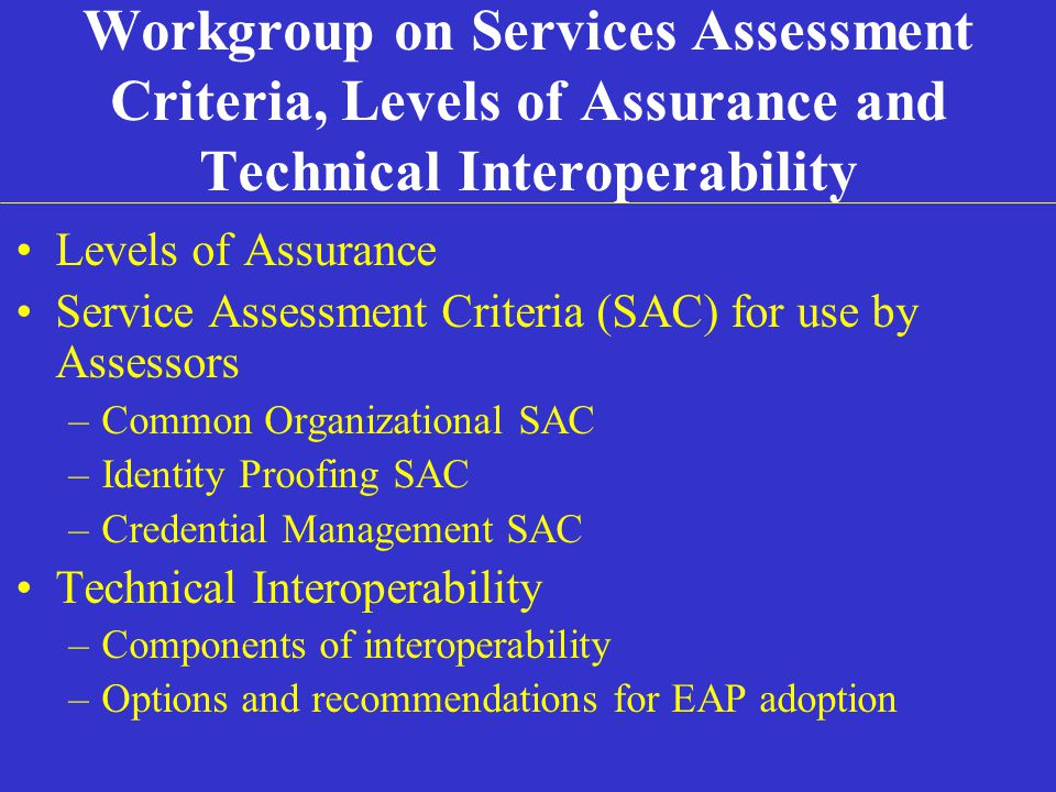 Workgroup on Services Assessment Criteria, Levels of Assurance and Technical Interoperability Levels of Assurance Service Assessment Criteria (SAC) for use by Assessors –Common Organizational SAC –Identity Proofing SAC –Credential Management SAC Technical Interoperability –Components of interoperability –Options and recommendations for EAP adoption