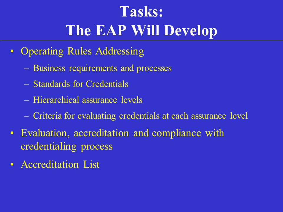 Tasks: The EAP Will Develop Operating Rules Addressing –Business requirements and processes –Standards for Credentials –Hierarchical assurance levels –Criteria for evaluating credentials at each assurance level Evaluation, accreditation and compliance with credentialing process Accreditation List