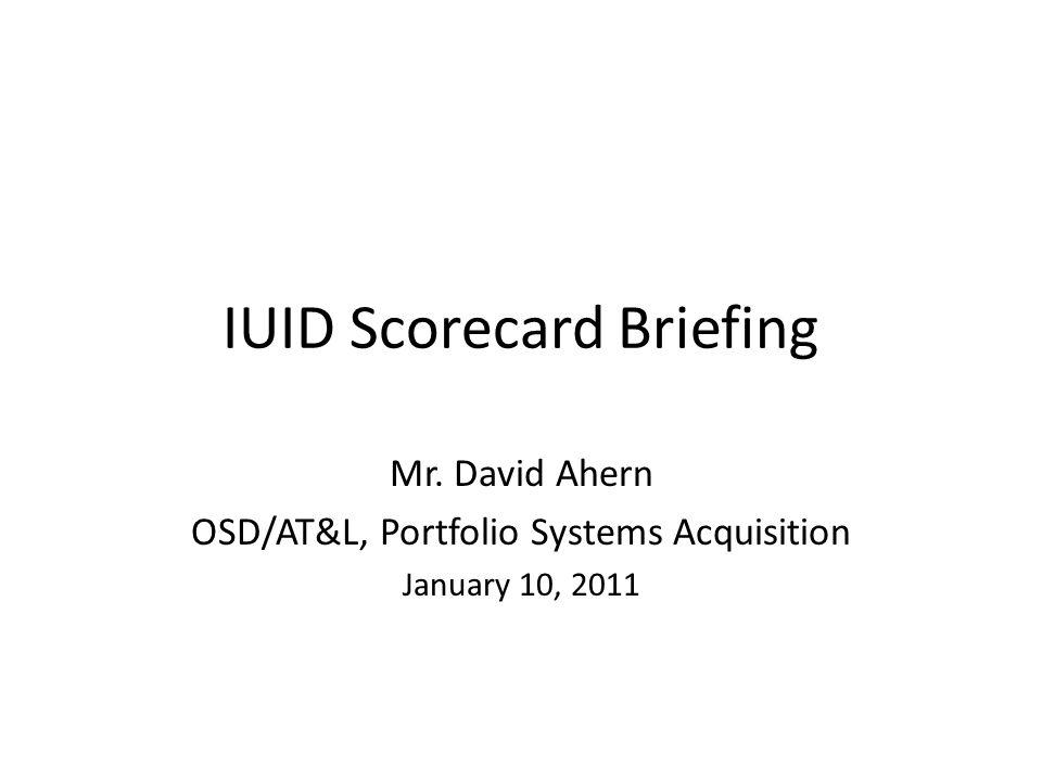IUID Scorecard Briefing Mr. David Ahern OSD/AT&L, Portfolio Systems Acquisition January 10, 2011