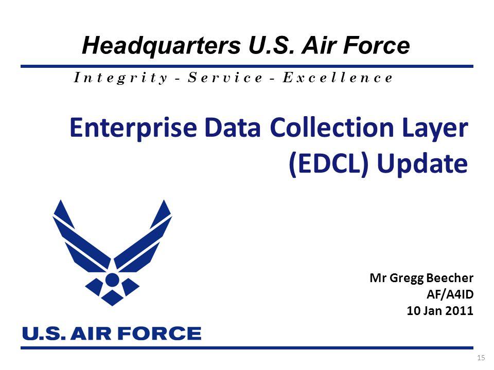 I n t e g r i t y - S e r v i c e - E x c e l l e n c e Headquarters U.S. Air Force 15 Enterprise Data Collection Layer (EDCL) Update Mr Gregg Beecher