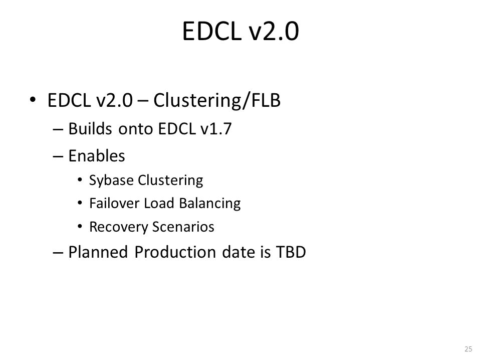 EDCL v2.0 EDCL v2.0 – Clustering/FLB – Builds onto EDCL v1.7 – Enables Sybase Clustering Failover Load Balancing Recovery Scenarios – Planned Producti