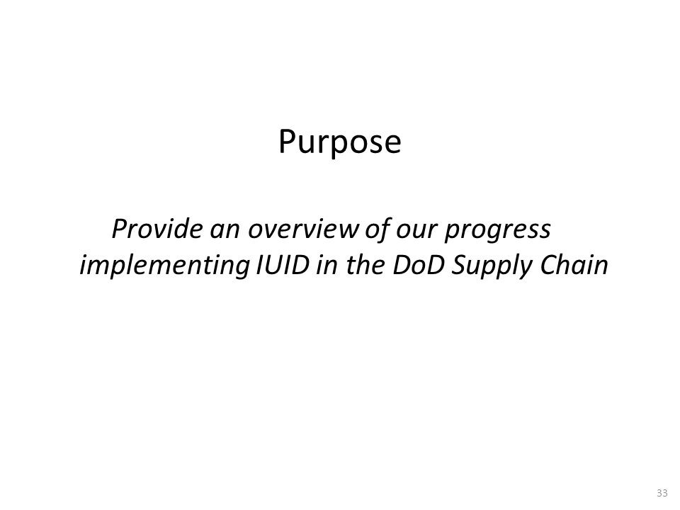 Purpose Provide an overview of our progress implementing IUID in the DoD Supply Chain 33