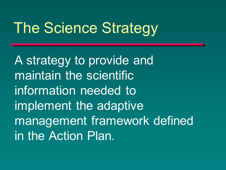 The Science Strategy A strategy to provide and maintain the scientific information needed to implement the adaptive management framework defined in the Action Plan.