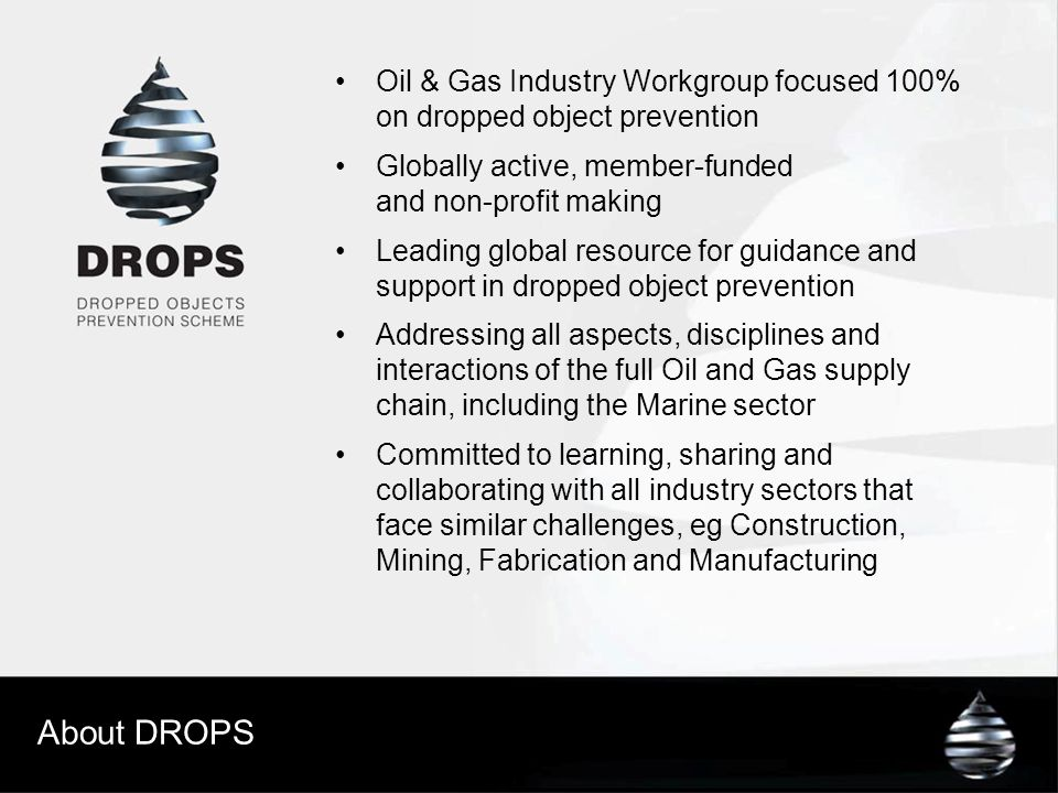 About DROPS Oil & Gas Industry Workgroup focused 100% on dropped object prevention Globally active, member-funded and non-profit making Leading global resource for guidance and support in dropped object prevention Addressing all aspects, disciplines and interactions of the full Oil and Gas supply chain, including the Marine sector Committed to learning, sharing and collaborating with all industry sectors that face similar challenges, eg Construction, Mining, Fabrication and Manufacturing