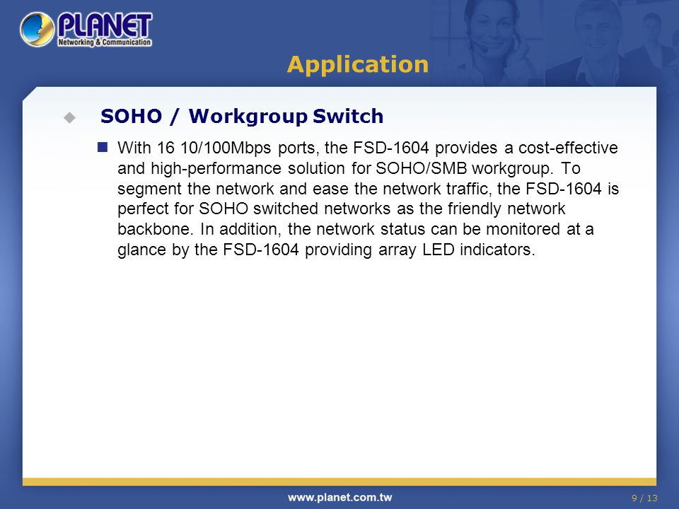 9 / 13  SOHO / Workgroup Switch With 16 10/100Mbps ports, the FSD-1604 provides a cost-effective and high-performance solution for SOHO/SMB workgroup.
