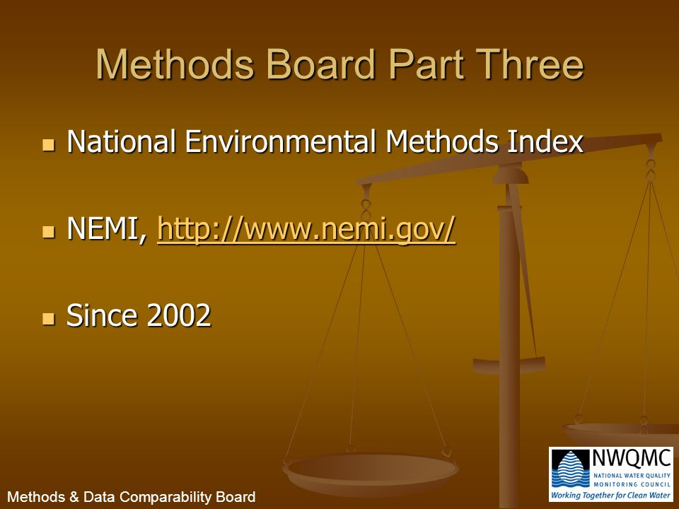 Methods & Data Comparability Board Methods Board Part Three National Environmental Methods Index National Environmental Methods Index NEMI, http://www.nemi.gov/ NEMI, http://www.nemi.gov/http://www.nemi.gov/ Since 2002 Since 2002