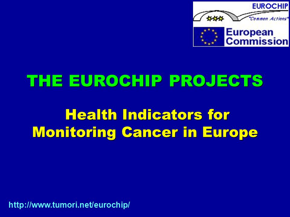 THE EUROCHIP PROJECTS Health Indicators for Health Indicators for Monitoring Cancer in Europe http://www.tumori.net/eurochip/