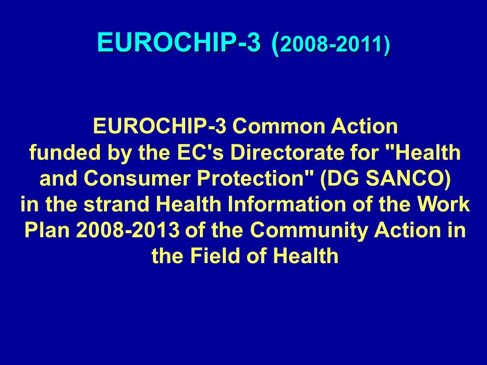 EUROCHIP-3 ( 2008-2011) EUROCHIP-3 Common Action funded by the EC s Directorate for Health and Consumer Protection (DG SANCO) in the strand Health Information of the Work Plan 2008-2013 of the Community Action in the Field of Health