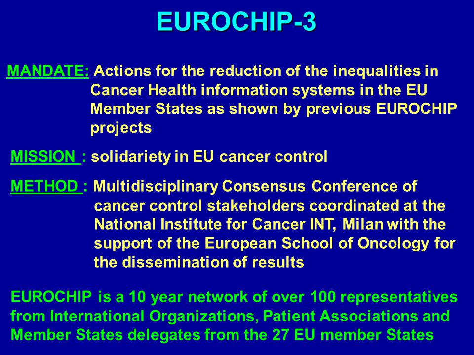 EUROCHIP-3 MANDATE: Actions for the reduction of the inequalities in Cancer Health information systems in the EU Member States as shown by previous EUROCHIP projects MISSION : solidariety in EU cancer control METHOD : Multidisciplinary Consensus Conference of cancer control stakeholders coordinated at the National Institute for Cancer INT, Milan with the support of the European School of Oncology for the dissemination of results EUROCHIP is a 10 year network of over 100 representatives from International Organizations, Patient Associations and Member States delegates from the 27 EU member States