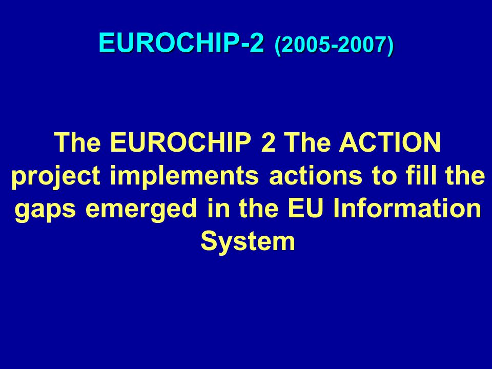 EUROCHIP-2 (2005-2007) The EUROCHIP 2 The ACTION project implements actions to fill the gaps emerged in the EU Information System