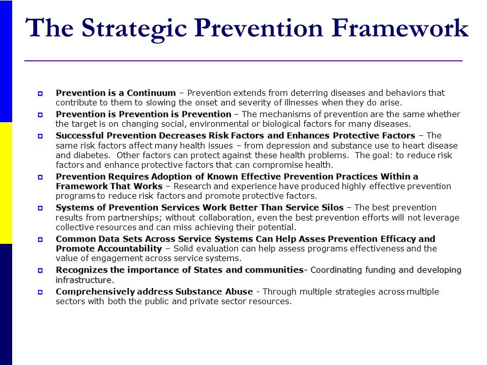 SPF SIG Goals  Prevent the onset and reduce the progression of substance abuse, including childhood and underage drinking  Reduce substance abuse-related problems in the communities  Build prevention capacity and infrastructure at the State and community levels SAMHSA envisions the SPF SIGs being implemented through partnerships between States/Tribes and Communities