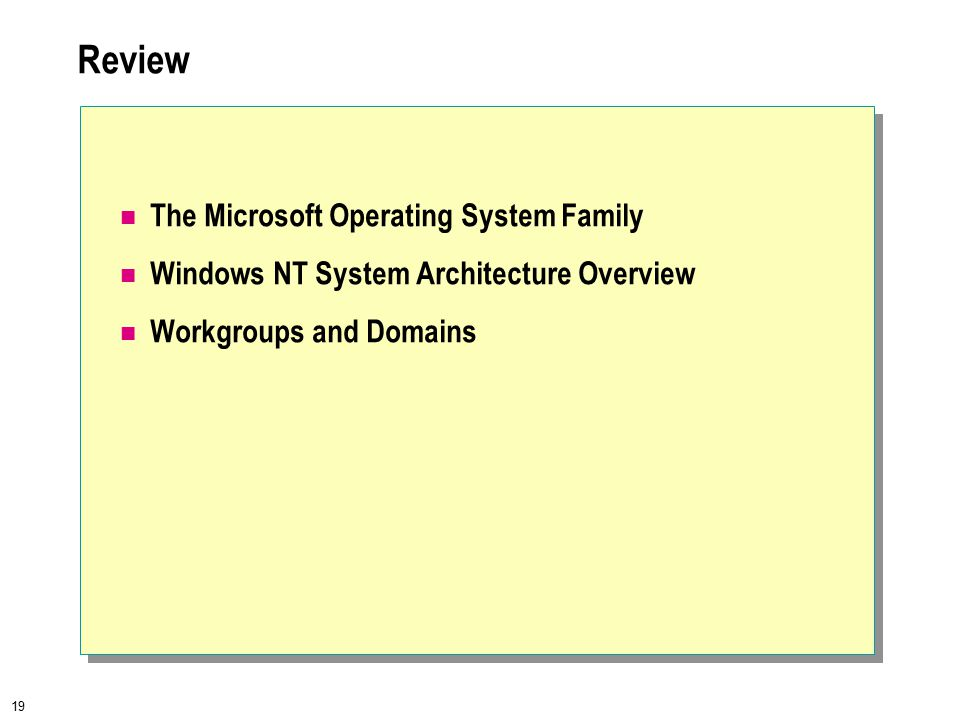 19 Review The Microsoft Operating System Family Windows NT System Architecture Overview Workgroups and Domains