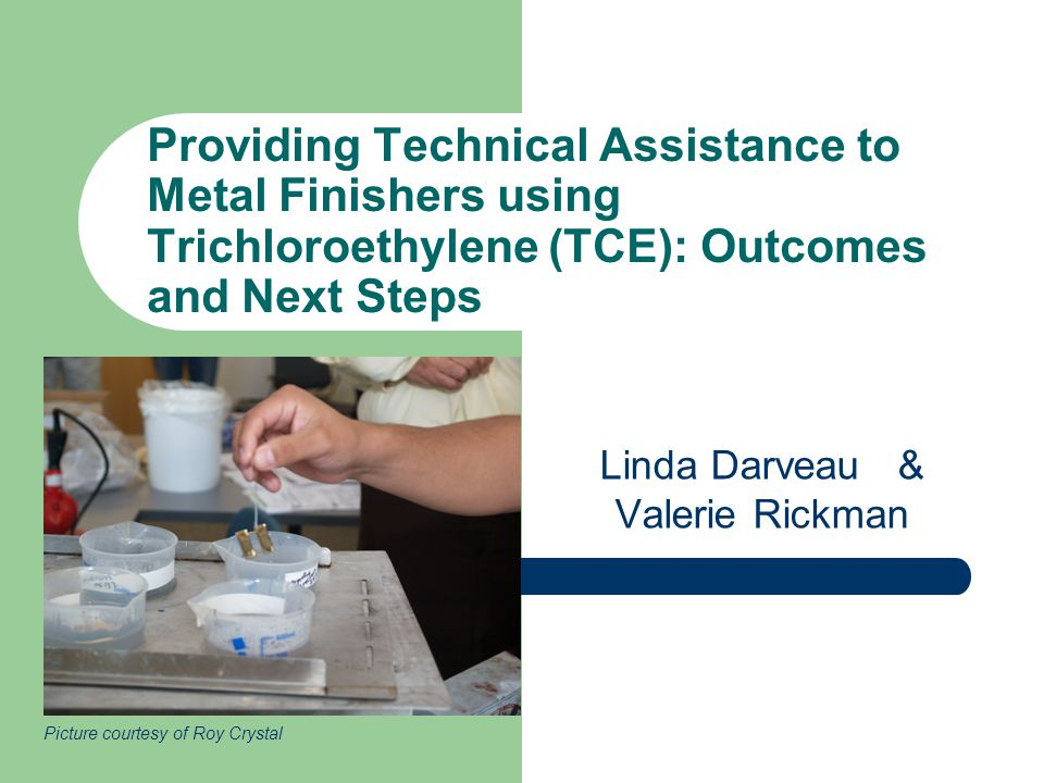 Providing Technical Assistance to Metal Finishers using Trichloroethylene (TCE): Outcomes and Next Steps Linda Darveau & Valerie Rickman Picture courtesy of Roy Crystal