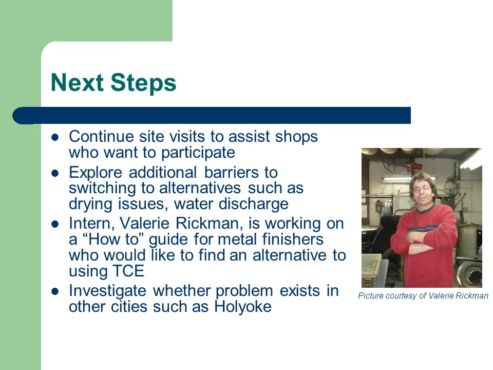 Next Steps Continue site visits to assist shops who want to participate Explore additional barriers to switching to alternatives such as drying issues, water discharge Intern, Valerie Rickman, is working on a How to guide for metal finishers who would like to find an alternative to using TCE Investigate whether problem exists in other cities such as Holyoke Picture courtesy of Valerie Rickman