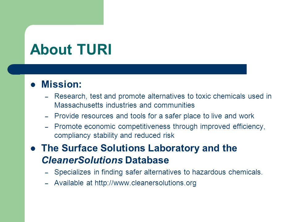 About TURI Mission: – Research, test and promote alternatives to toxic chemicals used in Massachusetts industries and communities – Provide resources and tools for a safer place to live and work – Promote economic competitiveness through improved efficiency, compliancy stability and reduced risk The Surface Solutions Laboratory and the CleanerSolutions Database – Specializes in finding safer alternatives to hazardous chemicals.