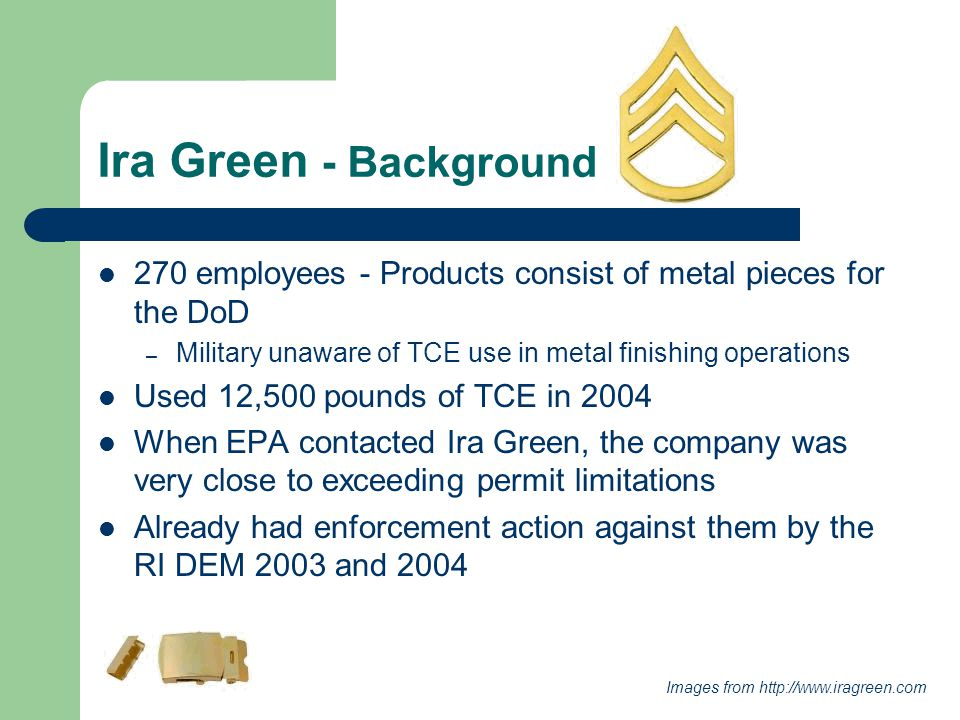 Ira Green - Background 270 employees - Products consist of metal pieces for the DoD – Military unaware of TCE use in metal finishing operations Used 12,500 pounds of TCE in 2004 When EPA contacted Ira Green, the company was very close to exceeding permit limitations Already had enforcement action against them by the RI DEM 2003 and 2004 Images from http://www.iragreen.com