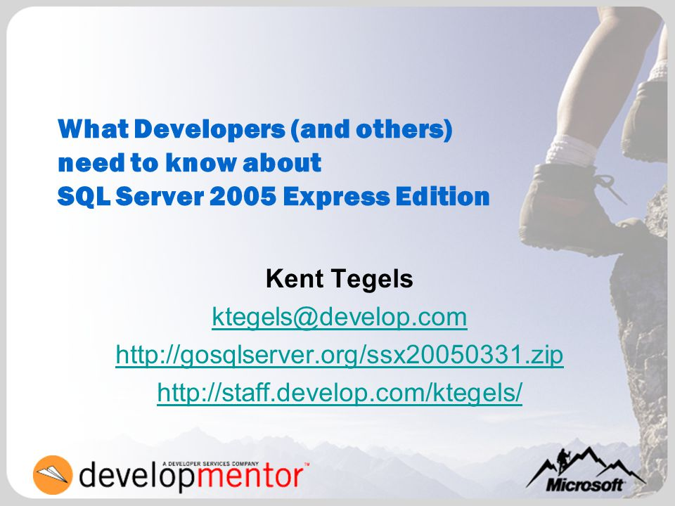 What Developers (and others) need to know about SQL Server 2005 Express Edition Kent Tegels ktegels@develop.com http://gosqlserver.org/ssx20050331.zip