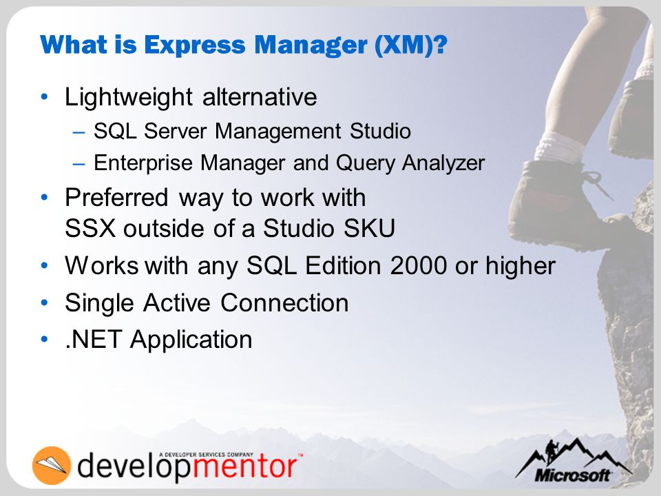 What is Express Manager (XM)? Lightweight alternative –SQL Server Management Studio –Enterprise Manager and Query Analyzer Preferred way to work with