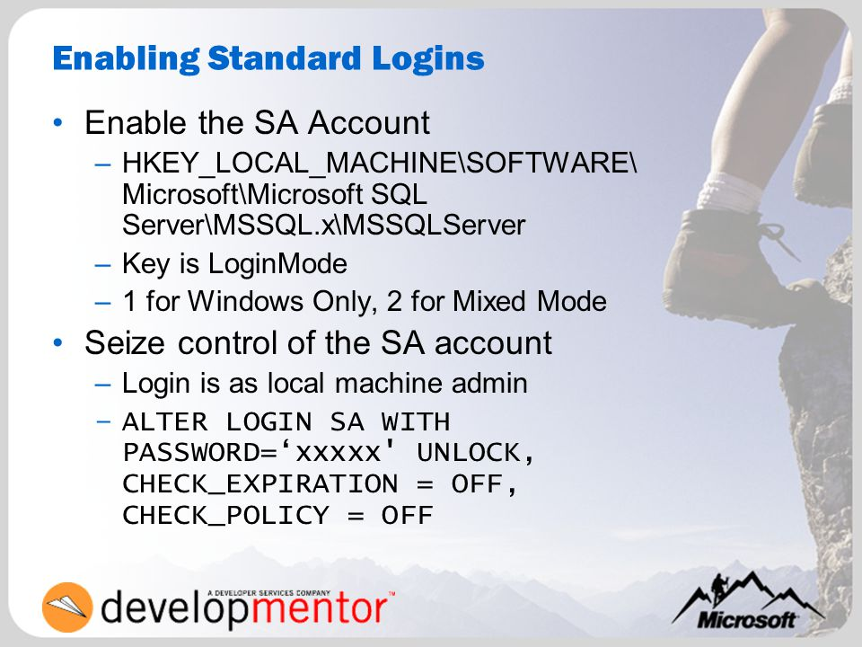 Enabling Standard Logins Enable the SA Account –HKEY_LOCAL_MACHINE\SOFTWARE\ Microsoft\Microsoft SQL Server\MSSQL.x\MSSQLServer –Key is LoginMode –1 f
