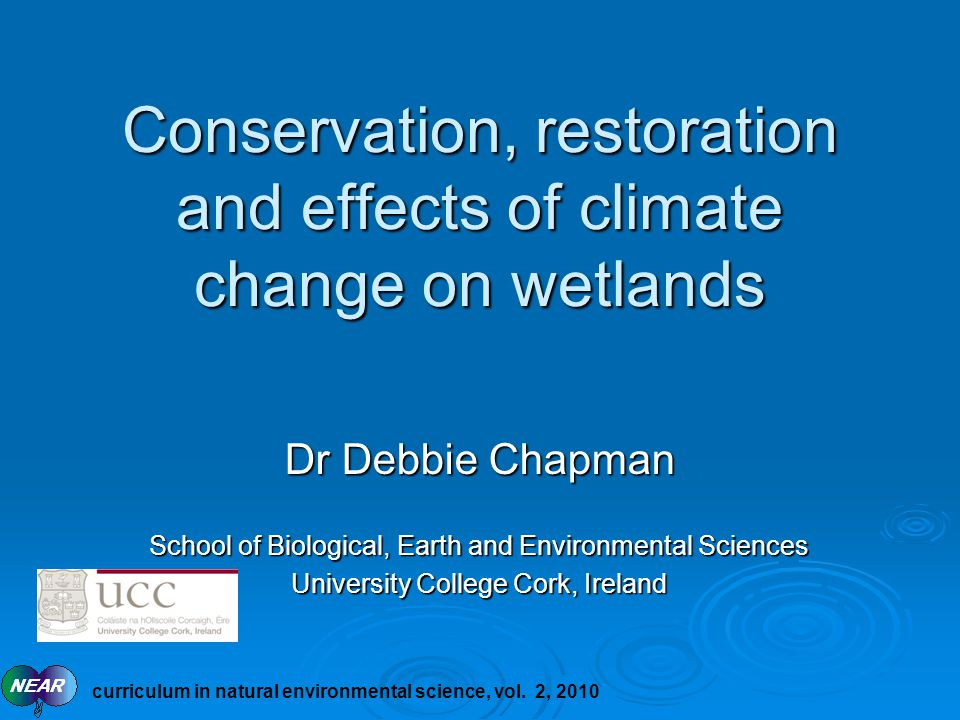 Conservation, restoration and effects of climate change on wetlands Dr Debbie Chapman School of Biological, Earth and Environmental Sciences University College Cork, Ireland curriculum in natural environmental science, vol.