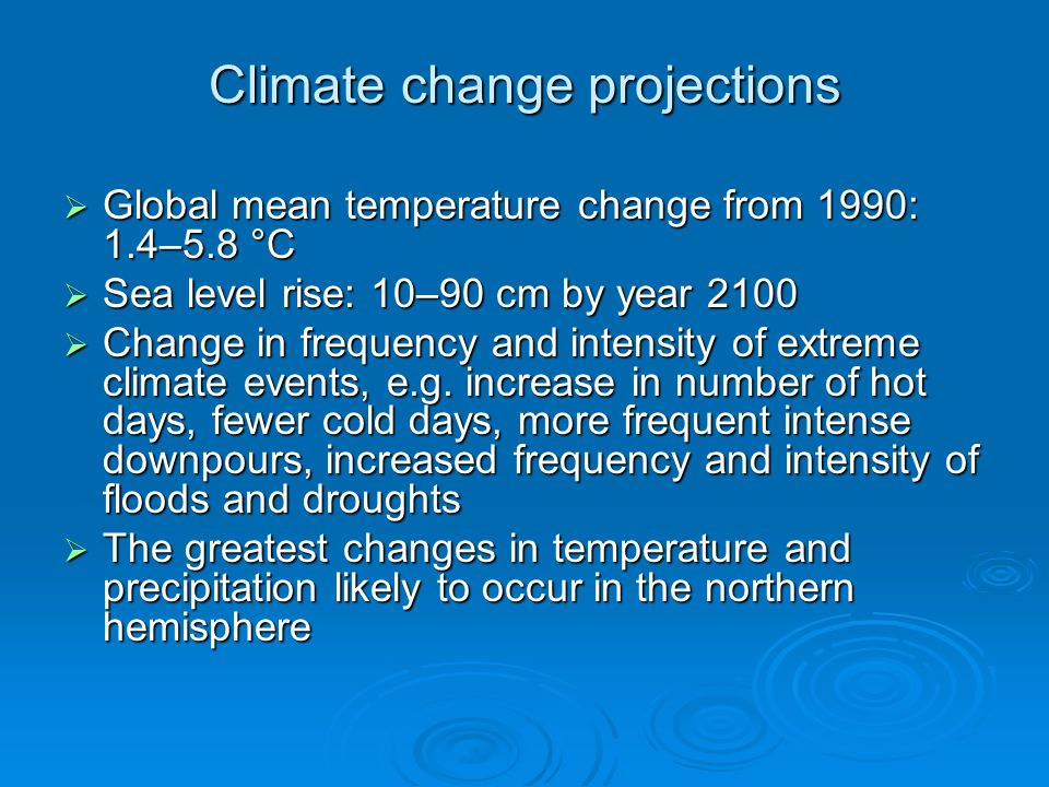 Climate change projections  Global mean temperature change from 1990: 1.4–5.8 °C  Sea level rise: 10–90 cm by year 2100  Change in frequency and in